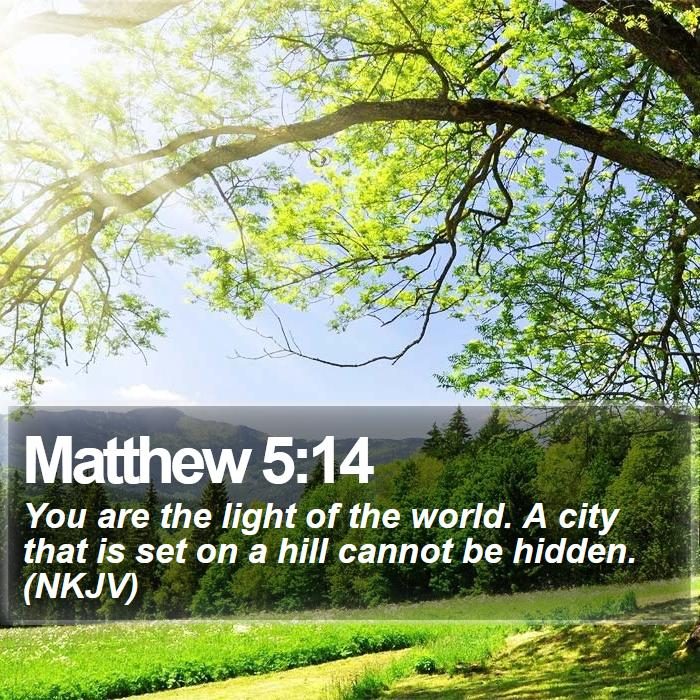 Matthew 5:14 - You are the light of the world. A city that is set on a hill cannot be hidden. (NKJV)