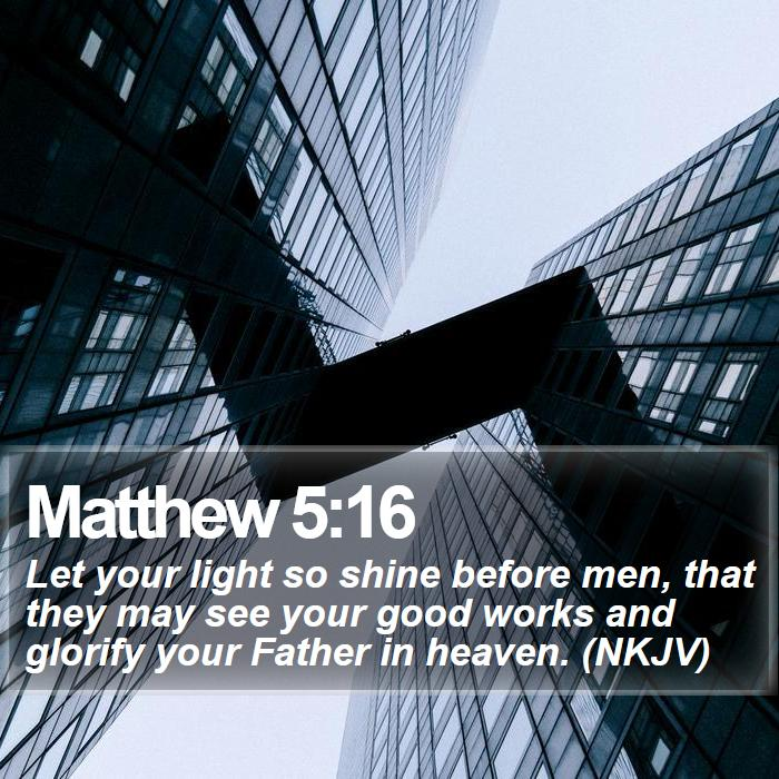 Matthew 5:16 - Let your light so shine before men, that they may see your good works and glorify your Father in heaven. (NKJV)