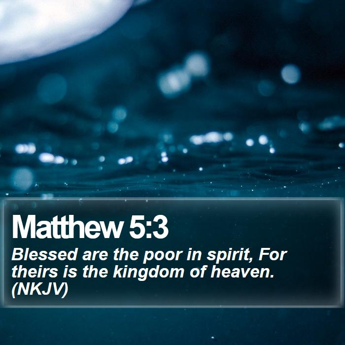 Matthew 5:3 - Blessed are the poor in spirit, For theirs is the kingdom of heaven. (NKJV)