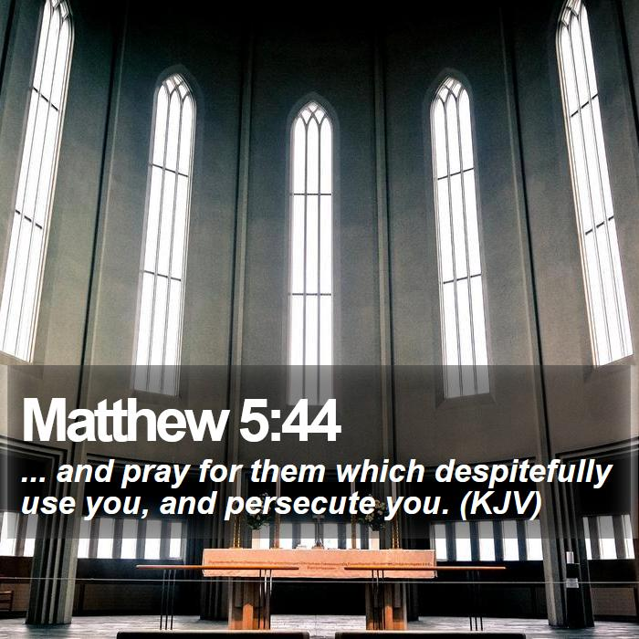 Matthew 5:44 - ... and pray for them which despitefully use you, and persecute you. (KJV)