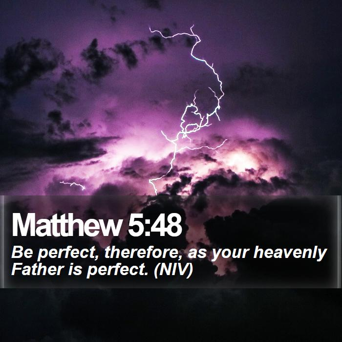 Matthew 5:48 - Be perfect, therefore, as your heavenly Father is perfect. (NIV)
