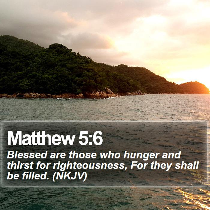 Matthew 5:6 - Blessed are those who hunger and thirst for righteousness, For they shall be filled. (NKJV)