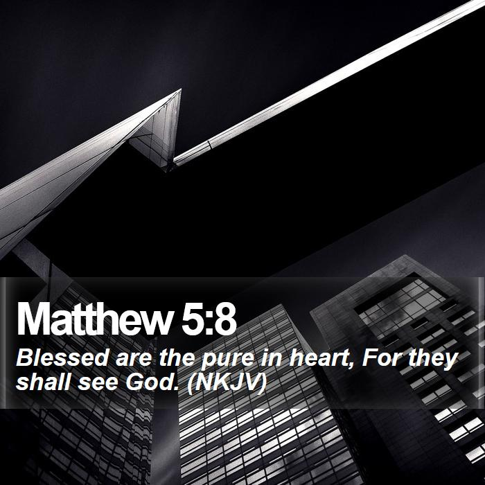 Matthew 5:8 - Blessed are the pure in heart, For they shall see God. (NKJV)