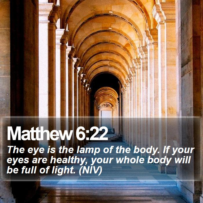 Matthew 6:22 - The eye is the lamp of the body. If your eyes are healthy, your whole body will be full of light. (NIV)