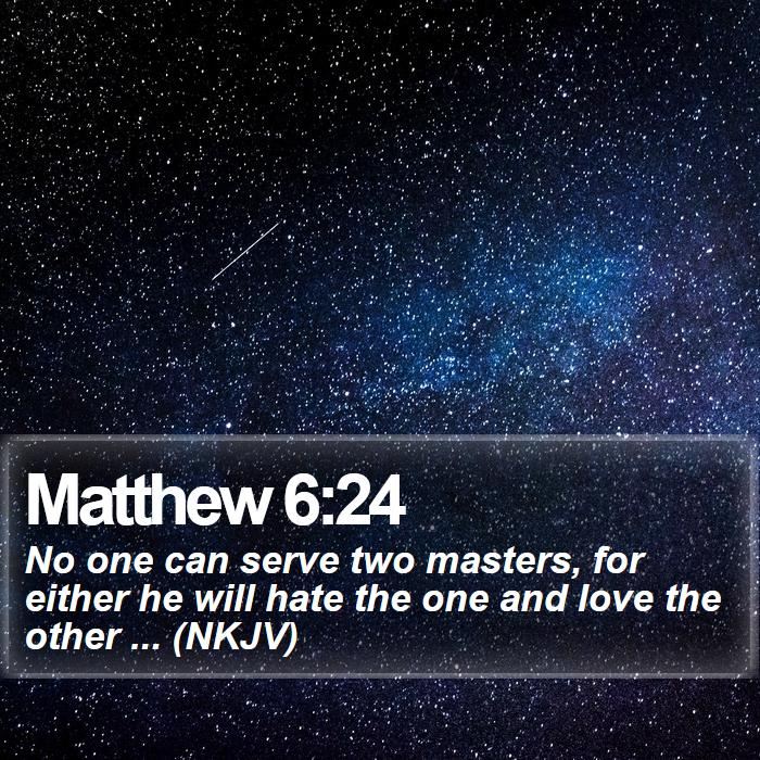 Matthew 6:24 - No one can serve two masters, for either he will hate the one and love the other ... (NKJV)