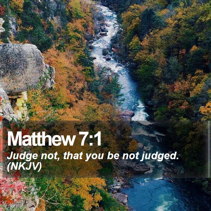 Matthew 7:1 - Judge not, that you be not judged. (NKJV)