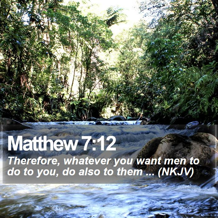 Matthew 7:12 - Therefore, whatever you want men to do to you, do also to them ... (NKJV)