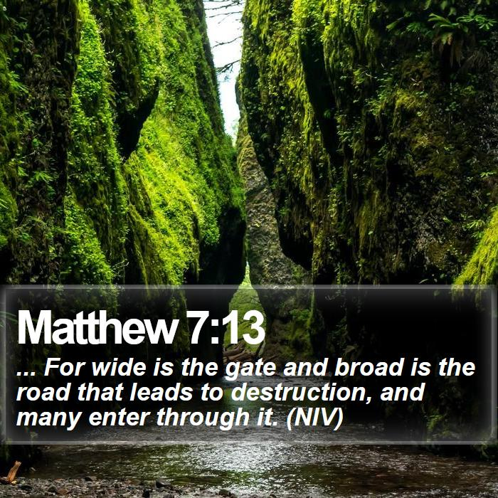 Matthew 7:13 - ... For wide is the gate and broad is the road that leads to destruction, and many enter through it. (NIV)