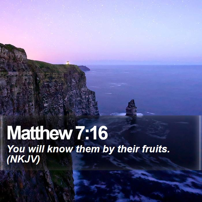 Matthew 7:16 - You will know them by their fruits. (NKJV)