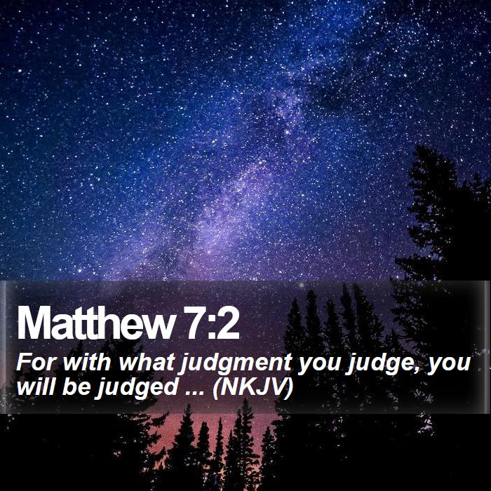Matthew 7:2 - For with what judgment you judge, you will be judged ... (NKJV)