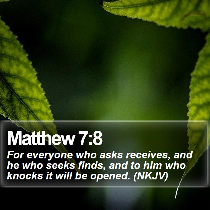 Matthew 7:8 - For everyone who asks receives, and he who seeks finds, and to him who knocks it will be opened. (NKJV)