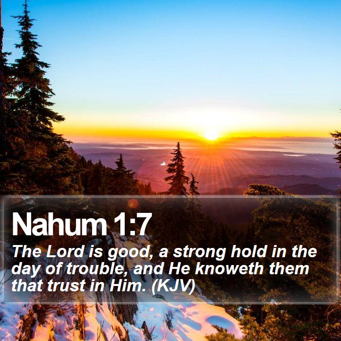 Nahum 1:7 - The Lord is good, a strong hold in the day of trouble, and He knoweth them that trust in Him. (KJV)