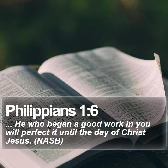 Philippians 1:6 - ... He who began a good work in you will perfect it until the day of Christ Jesus. (NASB)
