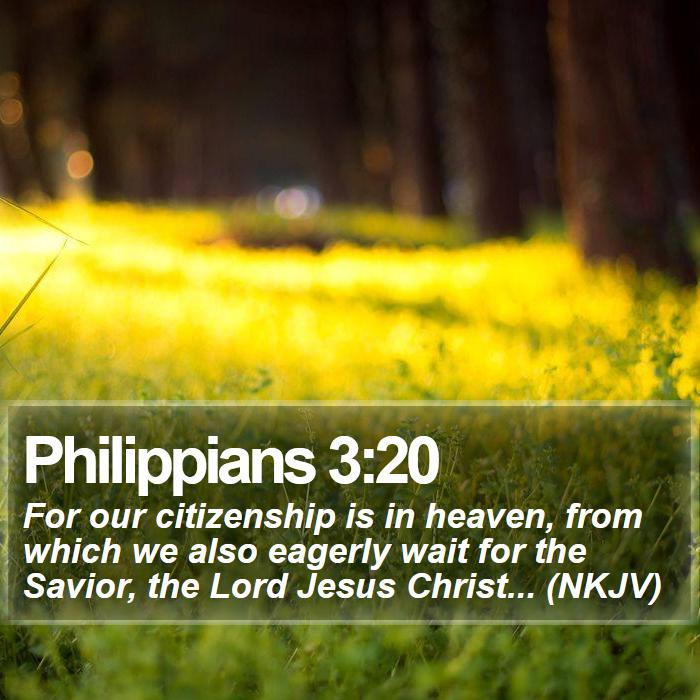 Philippians 3:20 - For our citizenship is in heaven, from which we also eagerly wait for the Savior, the Lord Jesus Christ... (NKJV)