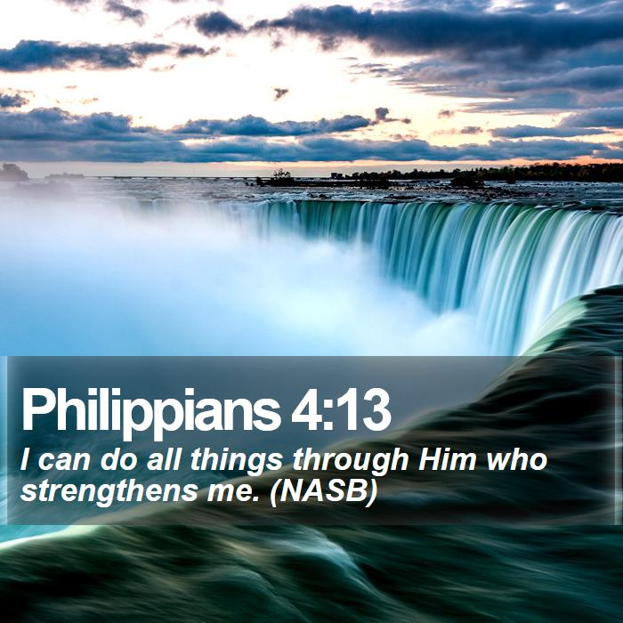 Philippians 4:13 - I can do all things through Him who strengthens me. (NASB)