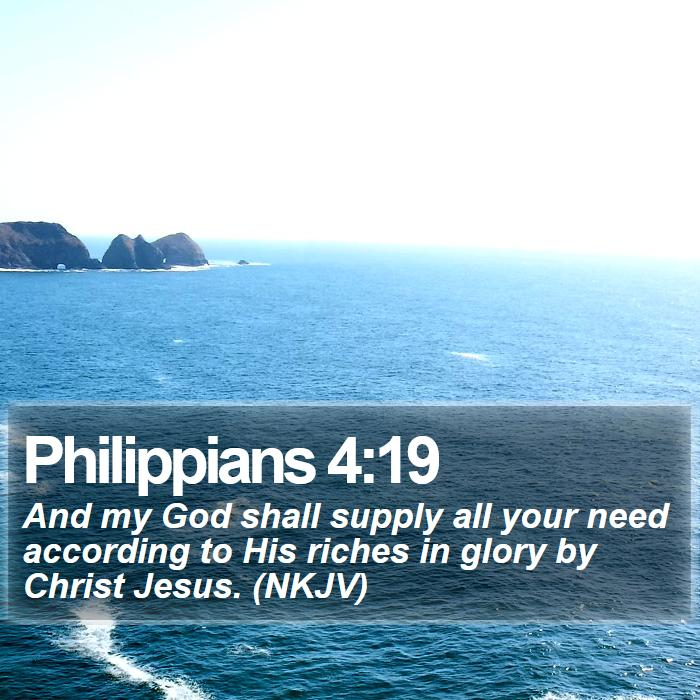 Philippians 4:19 - And my God shall supply all your need according to His riches in glory by Christ Jesus. (NKJV)