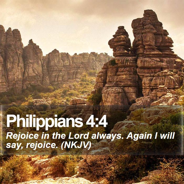 Philippians 4:4 - Rejoice in the Lord always. Again I will say, rejoice. (NKJV)