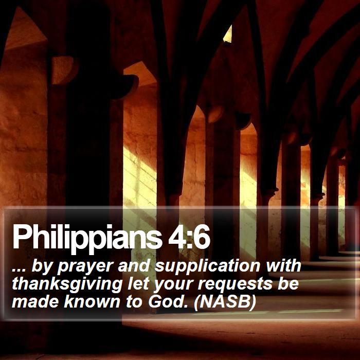 Philippians 4:6 - ... by prayer and supplication with thanksgiving let your requests be made known to God. (NASB)