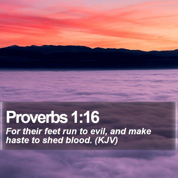 Proverbs 1:16 - For their feet run to evil, and make haste to shed blood. (KJV)