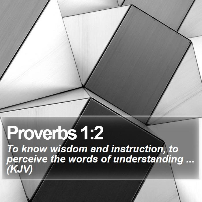 Proverbs 1:2 - To know wisdom and instruction, to perceive the words of understanding ... (KJV)