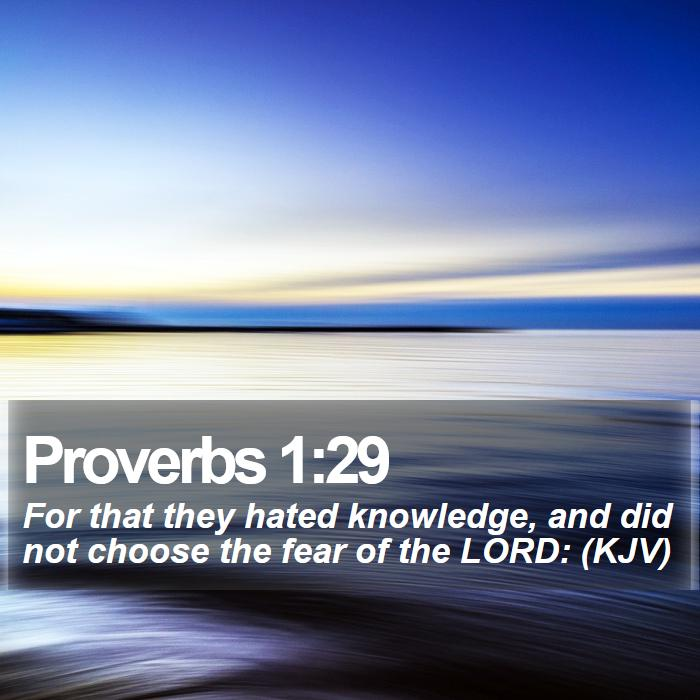 Proverbs 1:29 - For that they hated knowledge, and did not choose the fear of the LORD: (KJV)