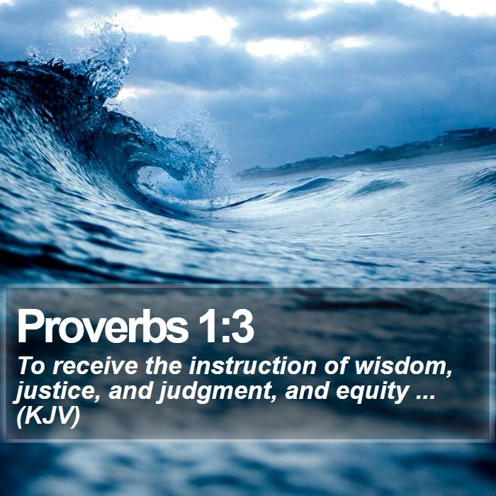 Proverbs 1:3 - To receive the instruction of wisdom, justice, and judgment, and equity ... (KJV)