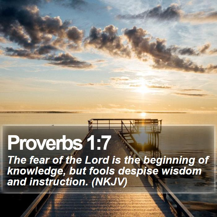 Proverbs 1:7 - The fear of the Lord is the beginning of knowledge, but fools despise wisdom and instruction. (NKJV)