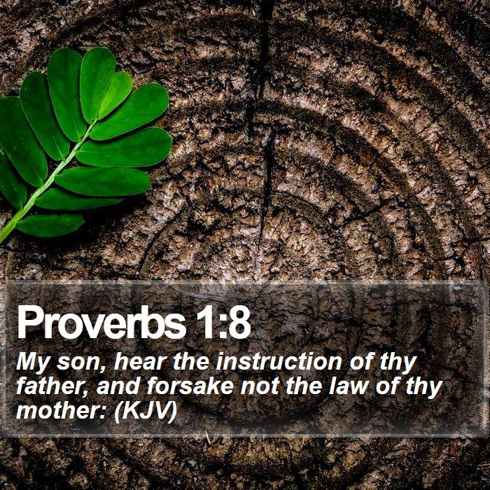 Proverbs 1:8 - My son, hear the instruction of thy father, and forsake not the law of thy mother: (KJV)