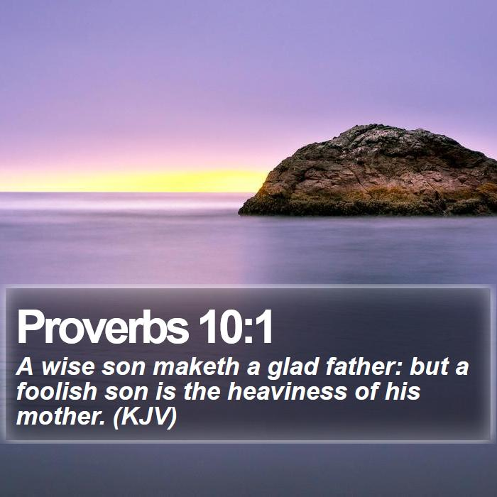 Proverbs 10:1 - A wise son maketh a glad father: but a foolish son is the heaviness of his mother. (KJV)