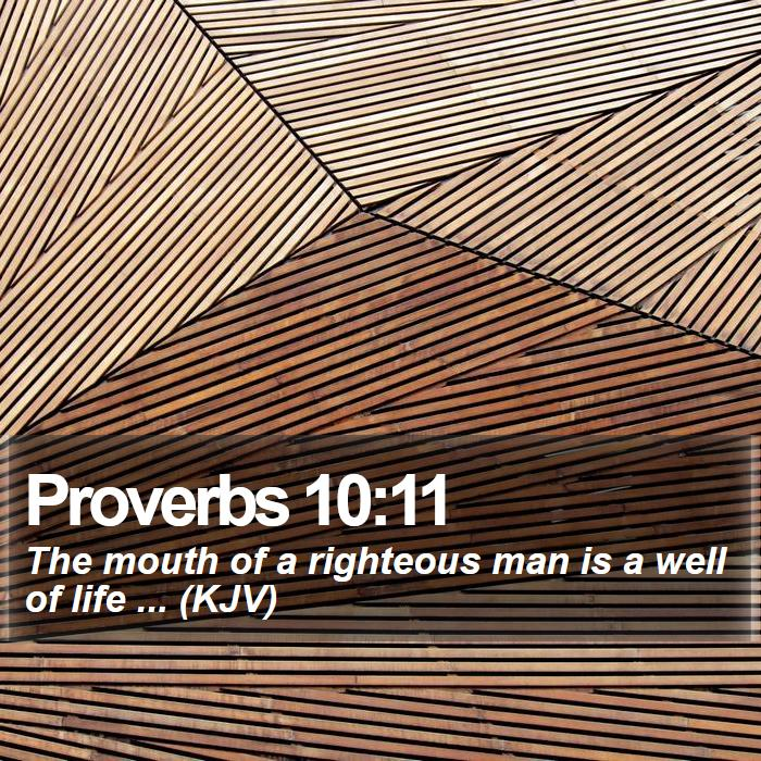 Proverbs 10:11 - The mouth of a righteous man is a well of life ... (KJV)