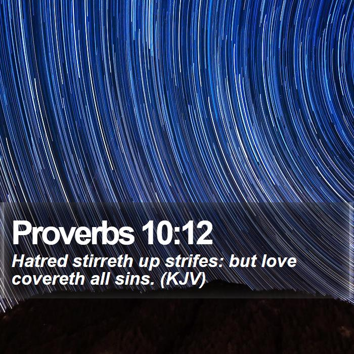 Proverbs 10:12 - Hatred stirreth up strifes: but love covereth all sins. (KJV)