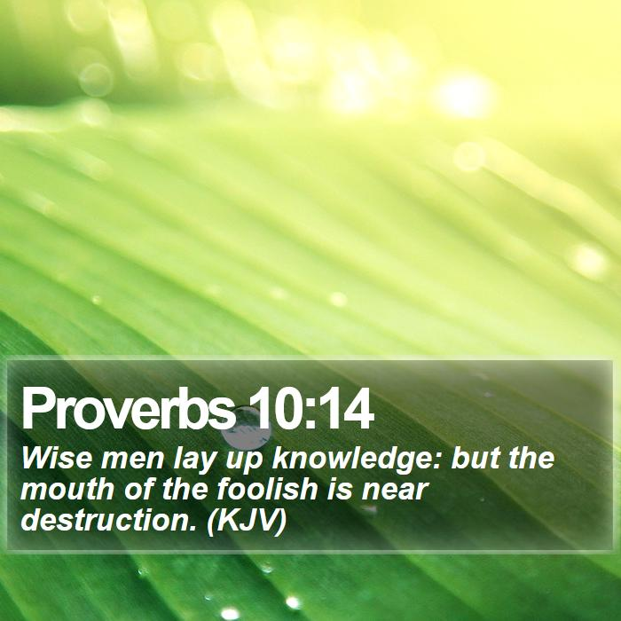 Proverbs 10:14 - Wise men lay up knowledge: but the mouth of the foolish is near destruction. (KJV)