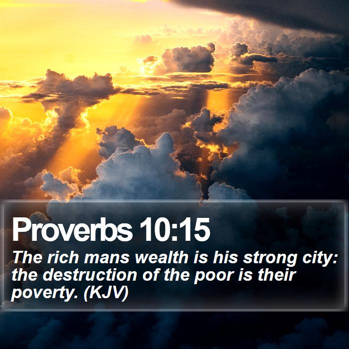 Proverbs 10:15 - The rich mans wealth is his strong city: the destruction of the poor is their poverty. (KJV)