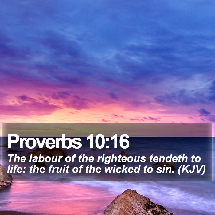 Proverbs 10:16 - The labour of the righteous tendeth to life: the fruit of the wicked to sin. (KJV)