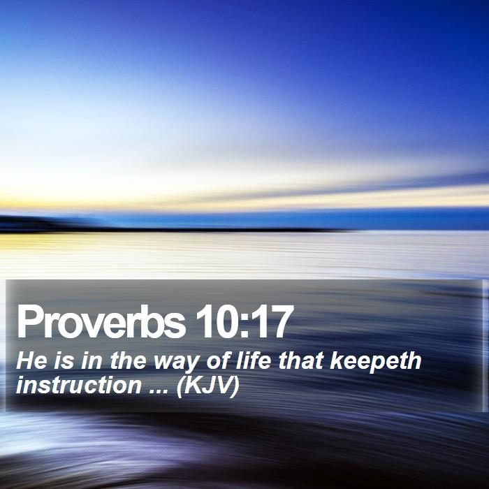 Proverbs 10:17 - He is in the way of life that keepeth instruction ... (KJV)