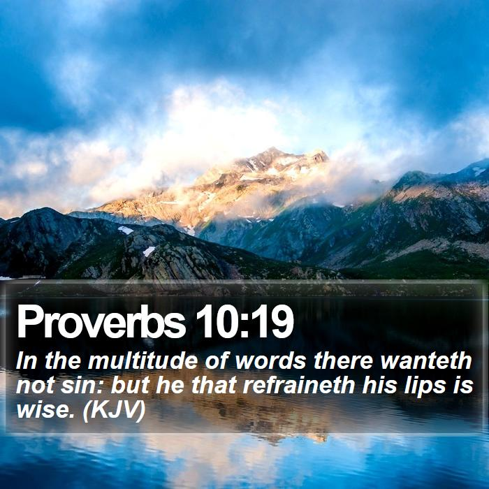 Proverbs 10:19 - In the multitude of words there wanteth not sin: but he that refraineth his lips is wise. (KJV)