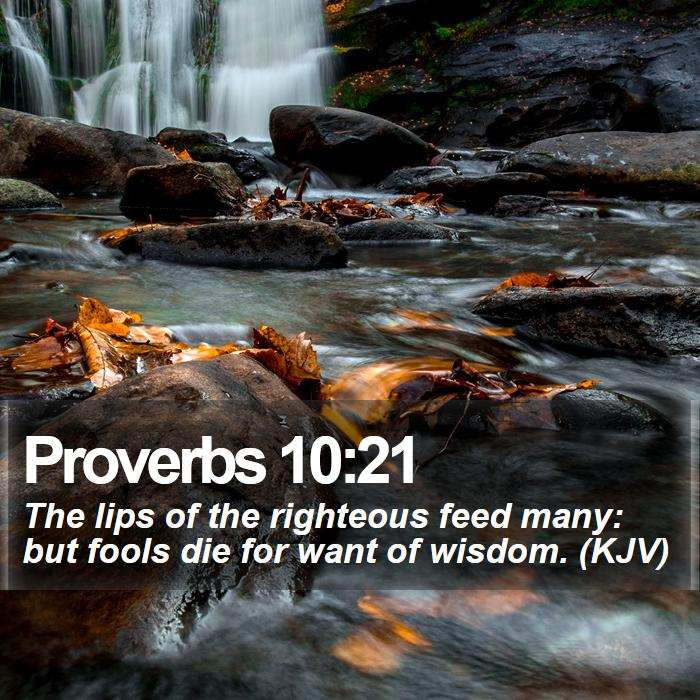 Proverbs 10:21 - The lips of the righteous feed many: but fools die for want of wisdom. (KJV)