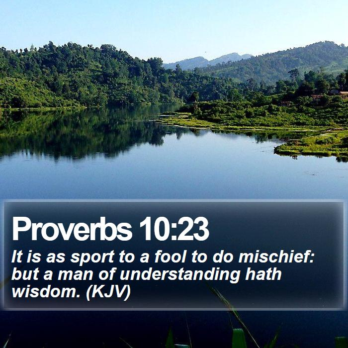 Proverbs 10:23 - It is as sport to a fool to do mischief: but a man of understanding hath wisdom. (KJV)