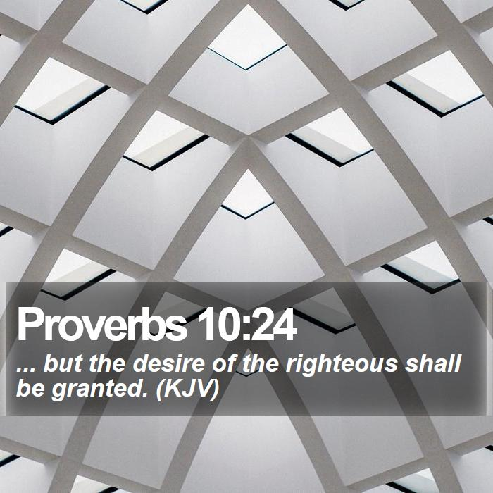 Proverbs 10:24 - ... but the desire of the righteous shall be granted. (KJV)