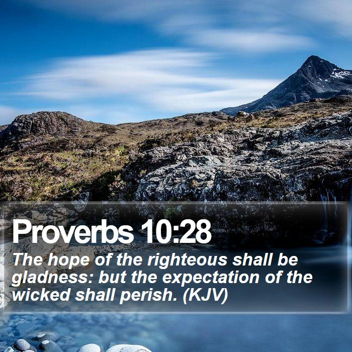 Proverbs 10:28 - The hope of the righteous shall be gladness: but the expectation of the wicked shall perish. (KJV)