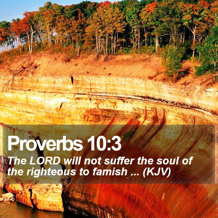 Proverbs 10:3 - The LORD will not suffer the soul of the righteous to famish ... (KJV)