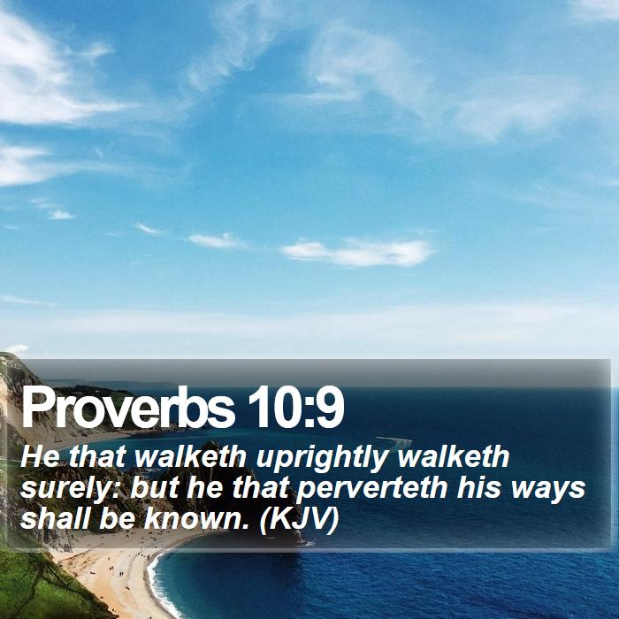 Proverbs 10:9 - He that walketh uprightly walketh surely: but he that perverteth his ways shall be known. (KJV)