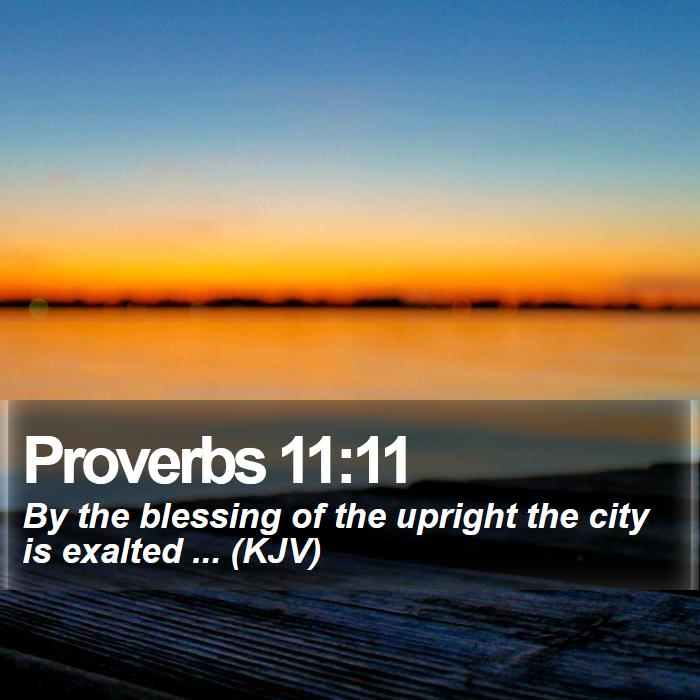 Proverbs 11:11 - By the blessing of the upright the city is exalted ... (KJV)