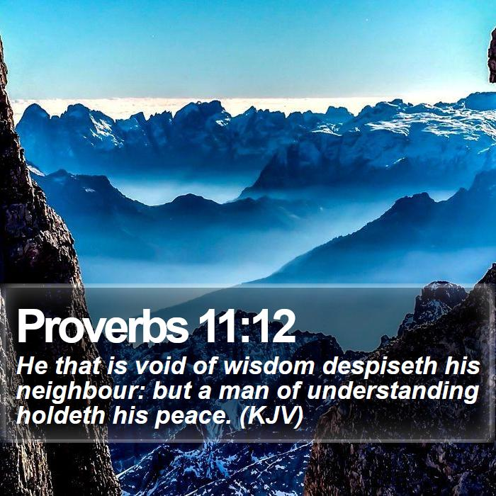 Proverbs 11:12 - He that is void of wisdom despiseth his neighbour: but a man of understanding holdeth his peace. (KJV)