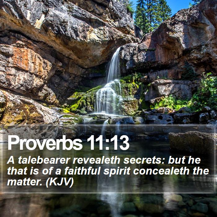 Proverbs 11:13 - A talebearer revealeth secrets: but he that is of a faithful spirit concealeth the matter. (KJV)