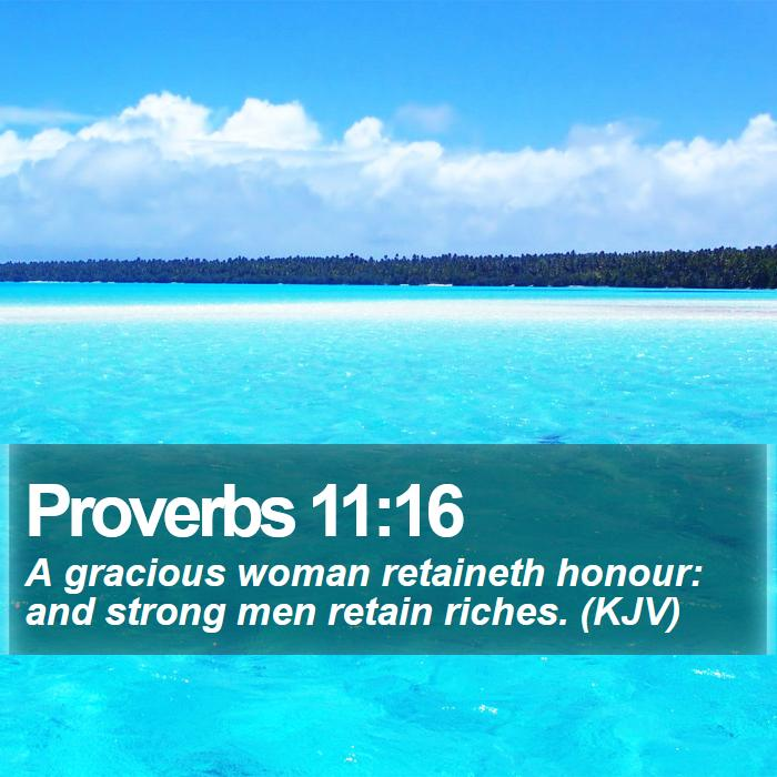 Proverbs 11:16 - A gracious woman retaineth honour: and strong men retain riches. (KJV)