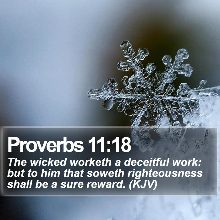 Proverbs 11:18 - The wicked worketh a deceitful work: but to him that soweth righteousness shall be a sure reward. (KJV)