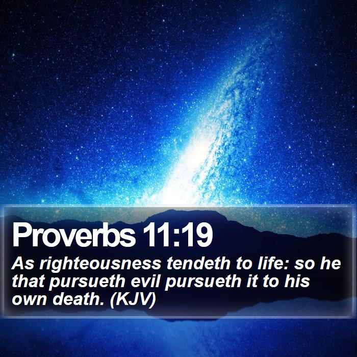 Proverbs 11:19 - As righteousness tendeth to life: so he that pursueth evil pursueth it to his own death. (KJV)