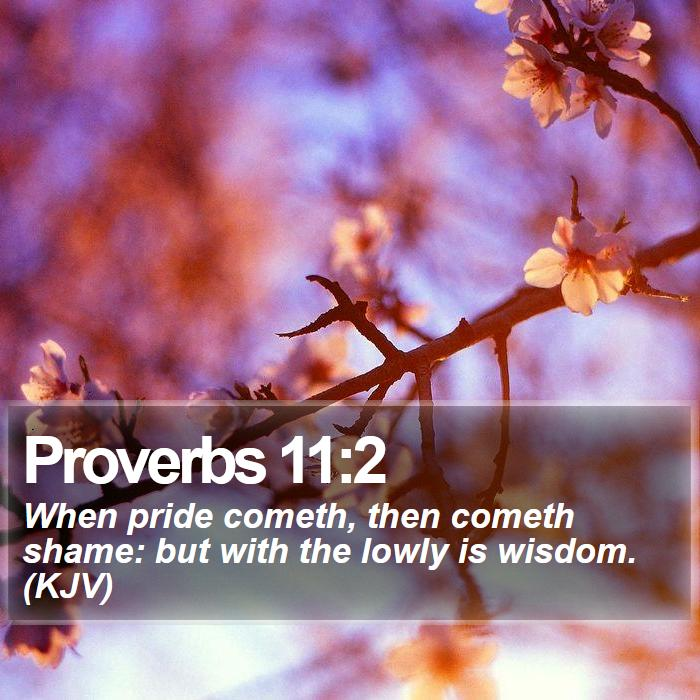 Proverbs 11:2 - When pride cometh, then cometh shame: but with the lowly is wisdom. (KJV)