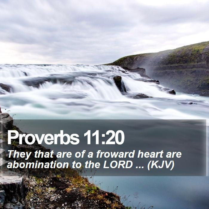 Proverbs 11:20 - They that are of a froward heart are abomination to the LORD ... (KJV)